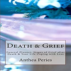Death & Grief: Funeral Planner, Stages of Grief After Death & Your Life Coping with Loss Hörbuch von Anthea Peries Gesprochen von: sangita chauhan