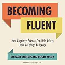 Becoming Fluent: How Cognitive Science Can Help Adults Learn a Foreign Language (       UNABRIDGED) by Richard Roberts, Roger Kreuz Narrated by P. J. Ochlan