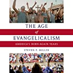 The Age of Evangelicalism: America's Born-Again Years | Steven P. Miller