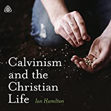 Calvinism and the Christian Life Teaching Series Lecture by Ian Hamilton Narrated by Ian Hamilton