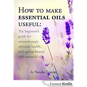 How To Make Essential Oils Useful: The Beginner's Guide For Aromatherapy, Ultimate Health, And Ageless Beauty With Essential Oils (English Edition)