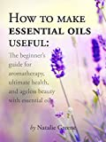 How To Make Essential Oils Useful: The Beginners Guide For Aromatherapy, Ultimate Health, And Ageless Beauty With Essential Oils