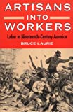 Artisans into Workers: LABOR IN NINETEENTH-CENTURY AMERICA (American Century Series) (025206660X) by Laurie, Bruce