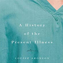 A History of the Present Illness: Stories (       UNABRIDGED) by Louise Aronson Narrated by Tavia Gilbert