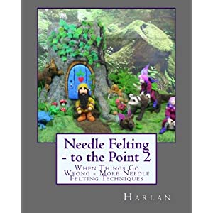 Needle Felting - to the Point 2: When Things Go Wrong - More Needle Felting Techniques