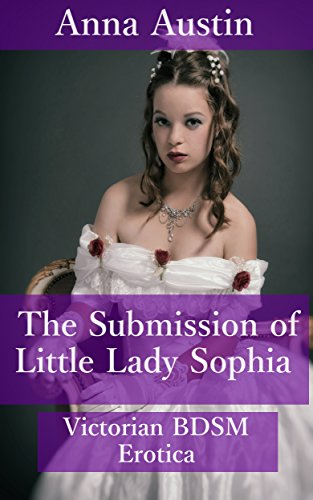 The Submission of Little Lady Sophia: Victorian BDSM Erotica, by Anna Austin