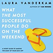 What the Most Successful People Do on the Weekend: A Short Guide to Making the Most of Your Days Off | [Laura Vanderkam]