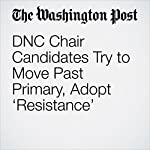DNC Chair Candidates Try to Move Past Primary, Adopt 'Resistance' | David Weigel