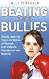 Polly Clarkson Beating the Bullies: True-Life Stories of Triumph Over Violence, Intimidation and Bullying
