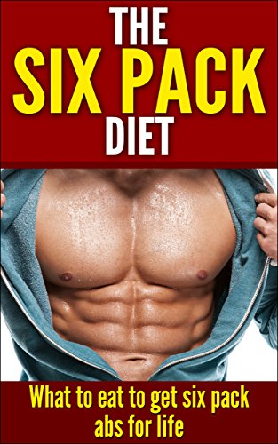 The Six Pack Diet: What To Eat To Get Six Pack Abs For Life (Diets, Nutrition, Abs, Six pack diet, six pack, 6 pack, 6 pack diet) (English Edition)
