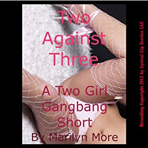 Two Against Three: A Barely Legal Two Girl Gangbang Short | [Marilyn More]