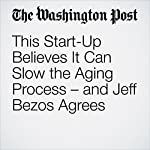 This Start-Up Believes It Can Slow the Aging Process – and Jeff Bezos Agrees   Gene Marks