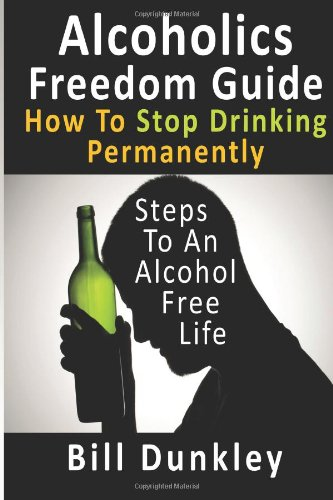 Alcoholics Freedom Guide: How To Stop Drinking Permanently: Steps To An Alcohol Free Life