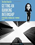 The Best Book on Getting An IBanking Internship: Written By A Former Banking Intern At UBS, JPMorgan, and FT Partners