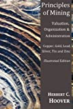 Principles of Mining - (With Index and Illustrations)Valuation, Organization and Administration  Copper, Gold, Lead, Silver, Tin and Zinc