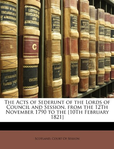 The Acts of Sederunt of the Lords of Council and Session, from the 12Th November 1790 to the [10Th February 1821]