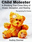 Child Molester: a shocking true crime story of incest, deception, and healing (Recognizing Evil)