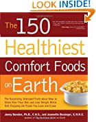 The 150 Healthiest Comfort Foods on Earth: The Surprising, Unbiased Truth About How to Make Over Your Diet and Lose Weight While Still Enjoying the Foods You Love and Crave