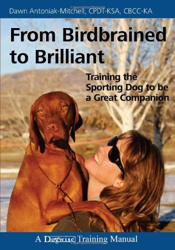 From Birdbrained to Brilliant: Training the Sporting Dog to Be a Great Companion (Dogwise Training Manual)