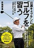川淵キャプテンにゴルフを習う—ゴルフも「仕事」も上達するレッスン50