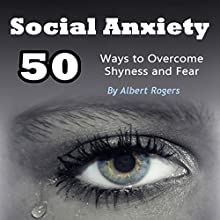 Social Anxiety: 50 Ways to Overcome Shyness and Fear Audiobook by Albert Rogers Narrated by JD Kelly