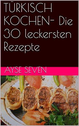 TÜRKISCH KOCHEN- Die 30 leckersten Rezepte (German Edition) by Ayse Seven