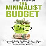 The Minimalist Budget: A Practical Guide on How to Save Money, Spend Less and Live More with a Minimalist Lifestyle | Simeon Lindstrom
