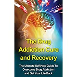 The Drug Addiction Cure and Recovery: The Ultimate Self-Help Guide to Overcome Drug Addiction and Get Your Life Back (Drug addiction; Alcoholism) ~ Gary M.K