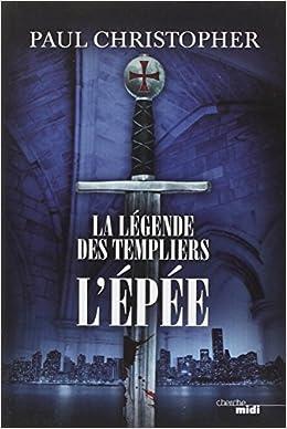 La légende des Templiers Tome 1 L'Epée - Paul Christopher