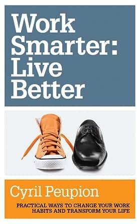 Amazon.com: Work Smarter: Live Better eBook: Cyril Peupion