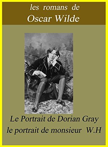 Oscar Wilde - Les romans de Oscar Wilde / Le Portrait de Dorian Gray et le portrait de monsieur W.H (French Edition)