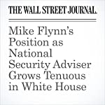 Mike Flynn's Position as National Security Adviser Grows Tenuous in White House | Carol E. Lee,Shane Harris,Peter Nicholas