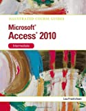 Lisa Friedrichsen Illustrated Course Guide MS Office Access 2010 Intermediate: Intermediate (Illustrated Course Guides)