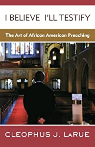 I Believe I'll Testify: The Art of African American Preaching by Westminster/John Knox Press,U.S.