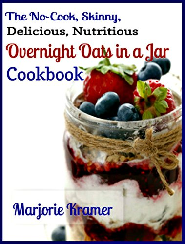 The No-Cook, Skinny, Delicious, Nutritious Overnight Oats in a Jar Cookbook by Marjorie Kramer