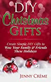 Download DIY Christmas Gifts: Create Simple DIY Gifts to Wow Your Family & Friends These Holidays (DIY, Hanukkah, Easter, Halloween, Gifts)