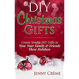 DIY Christmas Gifts: Create Simple DIY Gifts to Wow Your Family & Friends These Holidays (DIY, Hanukkah, Easter, Halloween, Gifts)