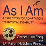 As I Am: A True Story of Adaptation to Physical Disability | Garret Lee Frey,Dr. Karen Hutchins Pirnot