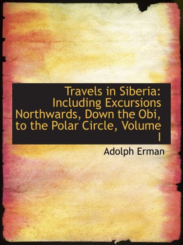 Travels in Siberia: Including Excursions Northwards, Down the Obi, to the Polar Circle, Volume I