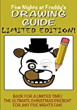 Five Nights at Freddys Drawing Guide - LIMITED EDITION: Avaliable for a limited time only! Learn how to draw all your favorite characters, including Freddy, Foxy and a super secret animatronic...