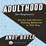 Adulthood for Beginners: All the Life Secrets Nobody Bothered to Tell You | Andy Boyle