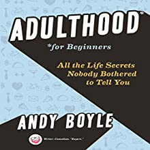 Adulthood for Beginners: All the Life Secrets Nobody Bothered to Tell You Audiobook by Andy Boyle Narrated by Andy Boyle