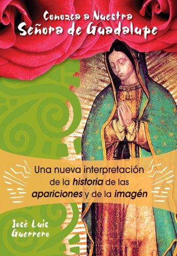 Conozca a Nuestra Se ora de Guadalupe: Una nueva interpretaci n de la historia, de las apariciones y de la imagen (Spanish Edition)