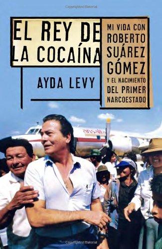 El Rey de Cocaina: Mi Vida Con Roberto Suarez Gomez y el Nacimiento del Primer Narcoestado = The King of Cocaine