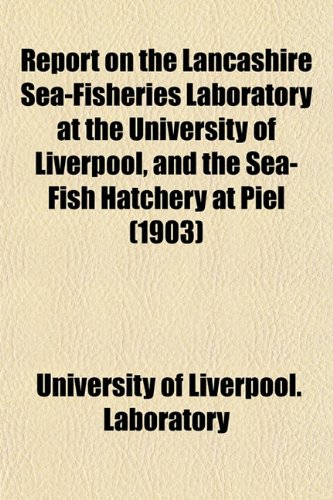 Report on the Lancashire Sea-Fisheries Laboratory at the University of Liverpool, and the Sea-Fish Hatchery at Piel (1903)