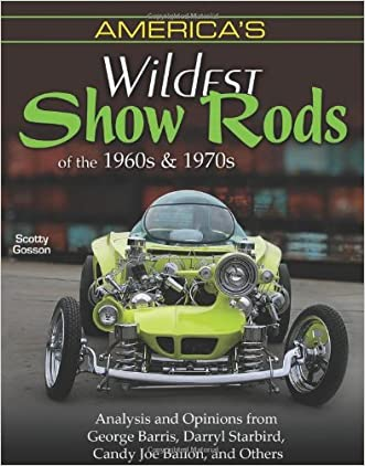 America's Wildest Show Rods of the 1960s and 1970s: Analysis and Opinions from George Barris, Darryl Starbird, Candy Joe Bailon, and Others (Cartech) written by Scotty Gosson