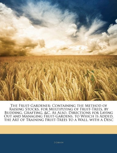 The Fruit-Gardener: Containing the Method of Raising Stocks, for Multiplying of Fruit-Trees, by Budding, Grafting, & c. As Also, Directions for Laying. Training Fruit-Trees to a Wall. with a Desc