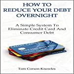 How to Reduce Your Debt Overnight: A Simple System to Eliminate Credit Card and Consumer Debt Fast | Tom Corson-Knowles