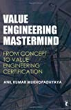 Anil Kumar Mukhopadhyaya Value Engineering Mastermind: From Concept to Value Engineering Certification (Response Books)