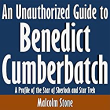 An Unauthorized Guide to Benedict Cumberbatch: A Profile of the Star of 'Sherlock' and 'Star Trek' (       UNABRIDGED) by Malcolm Stone Narrated by Scott Clem